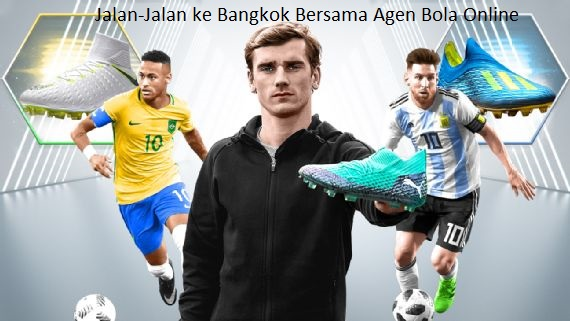 Jalan-Jalan ke Bangkok Bersama Agen Bola Online